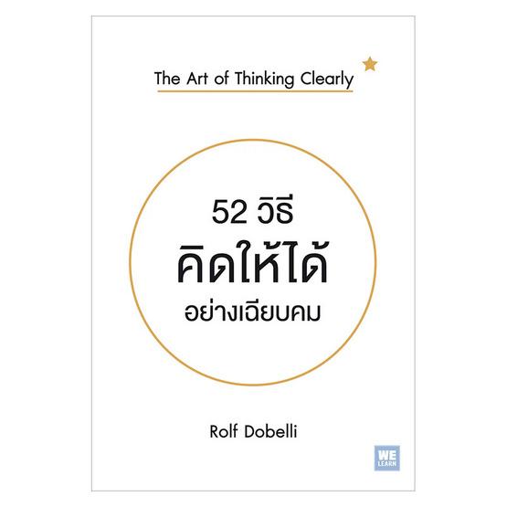 52 วิธีคิดให้ได้อย่างเฉียบคม The Art of Thinking Clearly