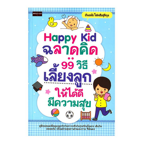 Happy Kid ฉลาดคิด 99 วิธีเลี้ยงลูกให้ได้ดี มีความสุข